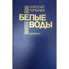 Горбачев Н. Белые воды: Трилогия. - М. : Военное издательство, 1991.- 735 с.