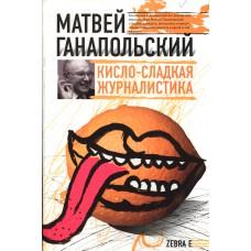 Ганапольский, М. Ю. Кисло-сладкая журналистика. – Москва : АСТ : Зебра-Е, 2009. - 413, [2] с.