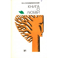 Сухомлинский В. А. Книга о любви.-М. :Молодая гвардия, 1983.-191 с., ил.