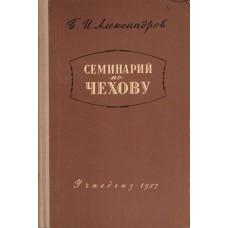 Александров Б. И. Семинарий по Чехову: пособие для вузов  - М.: Учпедгиз, 1957. - 272 с.